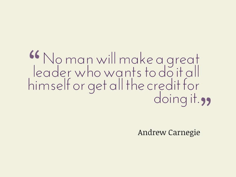 """No man will make a great leader who wants to do it all himself or get all the credit for doing it."" Andrew Carnegie"
