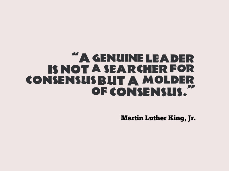 """A genuine leader is not a searcher for consensus but a molder of consensus."" Martin Luther King, Jr."
