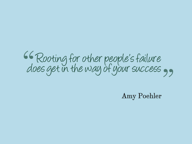 """Rooting for other people's failure does get in the way of your success."" Amy Poehler"