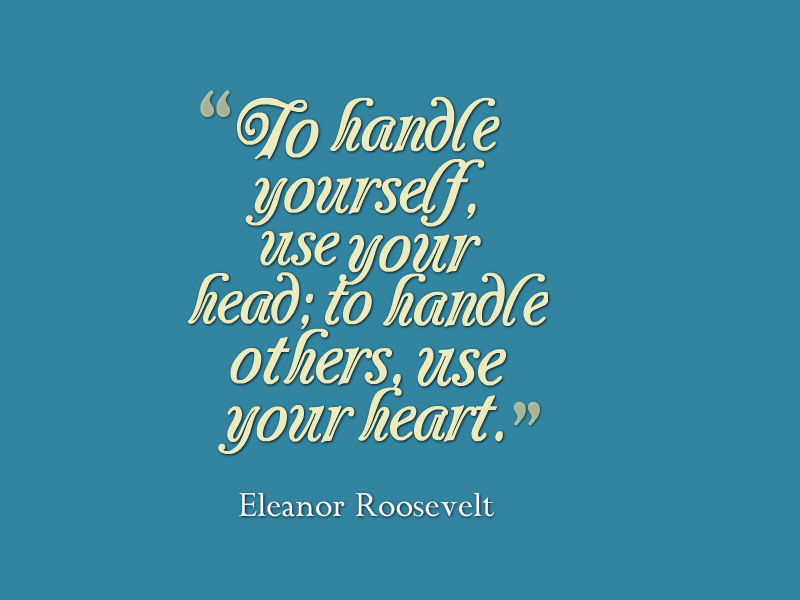 """To handle yourself, use your head; to handle others, use your heart."" Eleanor Roosevelt"